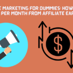 Affiliate Marketing For Dummies: How to Make $7,000 Per Month From Affiliate Earnings